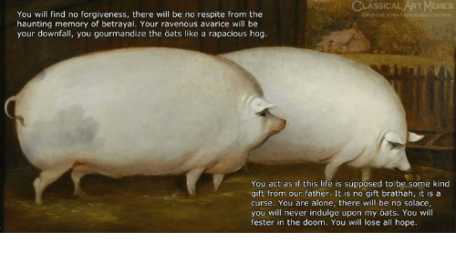 ravenous: ASSICAL ART MEMES  You will find no forgiveness, there will be no respite from the  haunting memory of betrayal. Your ravenous avarice will be  your downfall, you gourmandize the öats like a rapacious hog  You act as if this life is supposed to be some kind  gift from our father. It is no gift brathah, it is a  curse. You are alone, there will be no solace  you will never indulge upon my öats. You will  fester in the doom. You will lose all hope