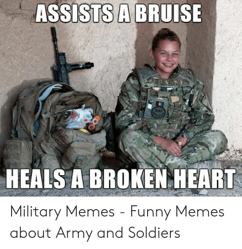 Funny Army Memes: ASSISTS A BRUISE  SAF  HEALS A BROKEN HEART Military Memes - Funny Memes about Army and Soldiers