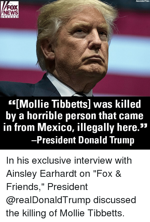 """ainsley: Associatad Press  FOX  NEWS  han nel  """"""""[Mollie Tibbetts] was killed  by a horrible person that came  in from Mexico, illegally here.""""  President Donald Trump In his exclusive interview with Ainsley Earhardt on """"Fox & Friends,"""" President @realDonaldTrump discussed the killing of Mollie Tibbetts."""