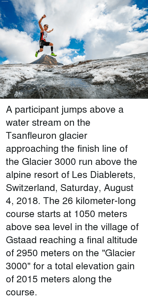 "Finish Line, Memes, and Run: ASSOCIATED FRESS A participant jumps above a water stream on the Tsanfleuron glacier approaching the finish line of the Glacier 3000 run above the alpine resort of Les Diablerets, Switzerland, Saturday, August 4, 2018. The 26 kilometer-long course starts at 1050 meters above sea level in the village of Gstaad reaching a final altitude of 2950 meters on the ""Glacier 3000"" for a total elevation gain of 2015 meters along the course."