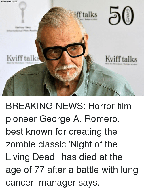 lunge: ASSOCIATED PRESS  0  f talks  Kviff talk  Kviff talks BREAKING NEWS: Horror film pioneer George A. Romero, best known for creating the zombie classic 'Night of the Living Dead,' has died at the age of 77 after a battle with lung cancer, manager says.