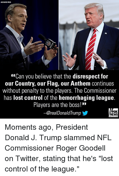 """Goodell: ASSOCIATED PRESS  """"Can you believe that the disrespect for  our Country, our Flag, our Anthem continues  without penalty to the players. The Commissioner  has lost control of the hemorrhaging league.  Players are the boss!""""  @realDonaldTrump  FOX  NEWS Moments ago, President Donald J. Trump slammed NFL Commissioner Roger Goodell on Twitter, stating that he's """"lost control of the league."""""""