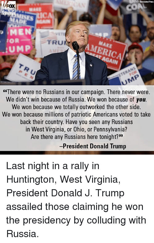 """America, Donald Trump, and Memes: Associated Press  FOX  MEN  SAKE  AMERICA  TRUF  UMP  TRU  There were no Hussians in our campaign. Tnere never were.  We didn't win because of Russia. We won because of you  We won because we totally outworked the other side.  We won because millions of patriotic Americans voted to take  back their country. Have you seen any Russians  in West Virginia, or Ohio, or Pennsylvania?  Are there any Russians here tonight?""""  President Donald Trump Last night in a rally in Huntington, West Virginia, President Donald J. Trump assailed those claiming he won the presidency by colluding with Russia."""