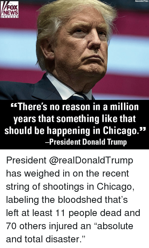 "Chicago, Donald Trump, and Memes: Associated Press  FOX  NEWS  c h anne l  There's no reason in a million  years that something like that  should be happening in Chicago.""  President Donald Trump President @realDonaldTrump has weighed in on the recent string of shootings in Chicago, labeling the bloodshed that's left at least 11 people dead and 70 others injured an ""absolute and total disaster."""
