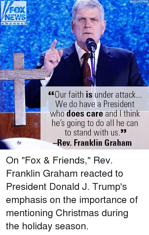"Christmas, Friends, and Memes: ASSOCIATED PRESS  FOX  NEWS  ch a n n e i  rOur faith is under attack  We do have a President  who does care and think  he's going to do all he can  to stand with us.""  -Rev. Franklin Graham On ""Fox & Friends,"" Rev. Franklin Graham reacted to President Donald J. Trump's emphasis on the importance of mentioning Christmas during the holiday season."