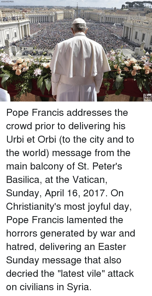 "Joyful: ASSOCIATED PRESS  FOX  NEWS Pope Francis addresses the crowd prior to delivering his Urbi et Orbi (to the city and to the world) message from the main balcony of St. Peter's Basilica, at the Vatican, Sunday, April 16, 2017. On Christianity's most joyful day, Pope Francis lamented the horrors generated by war and hatred, delivering an Easter Sunday message that also decried the ""latest vile"" attack on civilians in Syria."