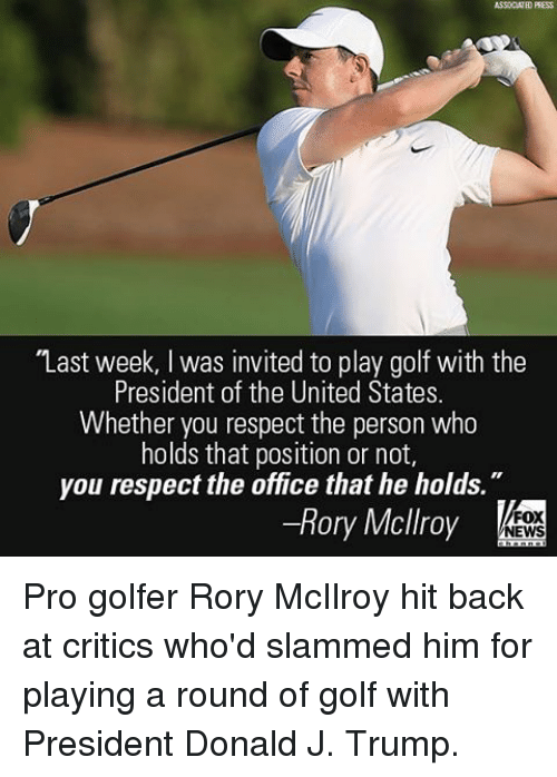"""invitations: ASSOCIATED PRESS  """"Last week, l was invited to play golf with the  President of the United States.  Whether you respect the person who  holds that position or not,  you respect the office that he holds  Rory Mcllroy  FOX  NEWS Pro golfer Rory McIlroy hit back at critics who'd slammed him for playing a round of golf with President Donald J. Trump."""