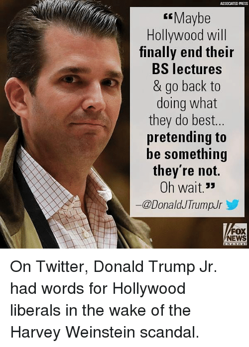 Donald Trump, Memes, and News: ASSOCIATED PRESS  Maybe  Hollywood will  finally end their  BS lectures  & go back to  doing what  they do best.  pretending to  be something  they're noft.  Oh wait. 3»  ー@DonaldJTrumpJr  FOX  NEWS On Twitter, Donald Trump Jr. had words for Hollywood liberals in the wake of the Harvey Weinstein scandal.