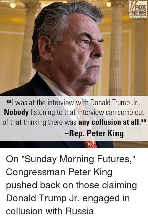 """Donald Trump, Memes, and News: ASSOCIATED PRESS  NEWS  channe  """"I was at the interview with Donald Trump Jr  Nobody listening to that interview can come out  of that thinking there was any collusion at all.""""  Rep. Peter King On """"Sunday Morning Futures,"""" Congressman Peter King pushed back on those claiming Donald Trump Jr. engaged in collusion with Russia"""
