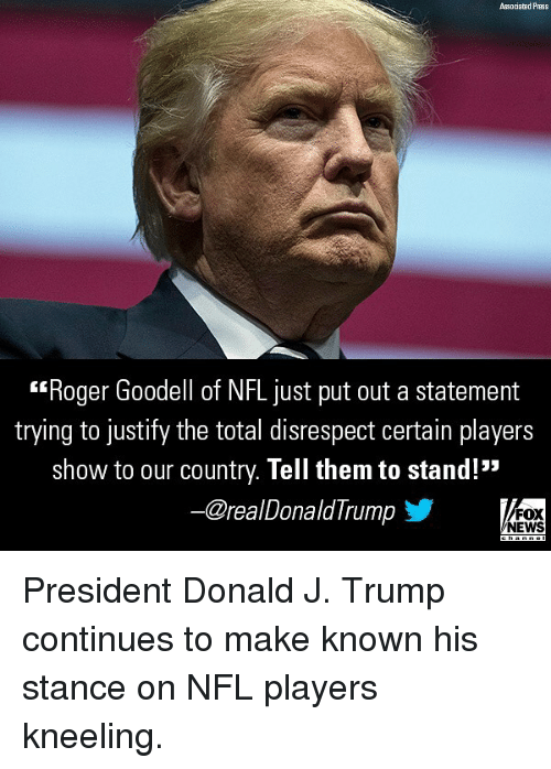 """Goodell: Associated Press  Roger Goodell of NFL just put out a statement  trying to justify the total disrespect certain players  show to our country. Tell them to stand!""""  ー@realDonaldTrump  FOX  NEWS President Donald J. Trump continues to make known his stance on NFL players kneeling."""