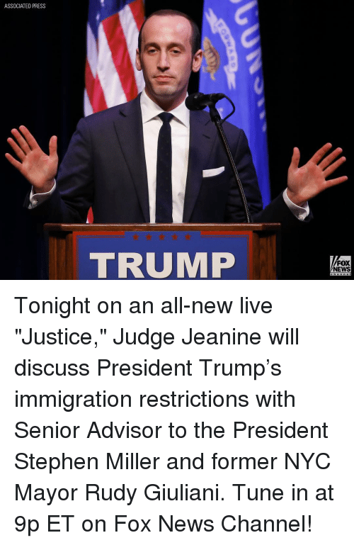 "Memes, Stephen, and Tuneful: ASSOCIATED PRESS  TRUMP  FOX  NEWS Tonight on an all-new live ""Justice,"" Judge Jeanine will discuss President Trump's immigration restrictions with Senior Advisor to the President Stephen Miller and former NYC Mayor Rudy Giuliani. Tune in at 9p ET on Fox News Channel!"