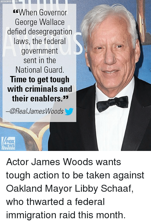 "Memes, News, and Taken: ASSOCIATED SS  fWhen Governor  George Wallace  defied desegregation  laws, the federal  government  sent in the  National Guard.  Time to get tough  with criminals and  their enablers.""  @RealJamesWoods  FOX  NEWS Actor James Woods wants tough action to be taken against Oakland Mayor Libby Schaaf, who thwarted a federal immigration raid this month."