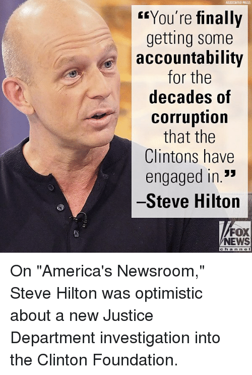 """accountability: ASSOCIATEO PRESS  """"You're finally  getting some  accountability  for the  decades of  corruption  that the  Clintons have  engaged in.*  Steve Hilton  FOX  NEWS  cha n n e On """"America's Newsroom,"""" Steve Hilton was optimistic about a new Justice Department investigation into the Clinton Foundation."""