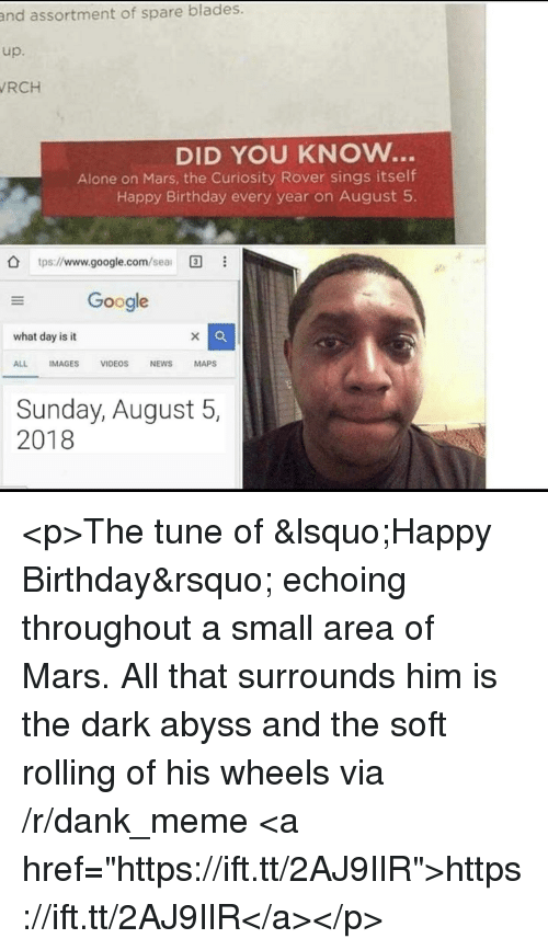 "Being Alone, Birthday, and Dank: assortment of spare blades.  up.  RCH  and  DID YOU KNOw...  Alone on Mars, the Curiosity Rover sings itself  Happy Birthday every year on August 5  O tps://www.google.com/sea  Google  what day is it  ALL IMAGES VIDEOS NEWS MAPS  Sunday, August 5,  2018 <p>The tune of 'Happy Birthday' echoing throughout a small area of Mars. All that surrounds him is the dark abyss and the soft rolling of his wheels via /r/dank_meme <a href=""https://ift.tt/2AJ9IlR"">https://ift.tt/2AJ9IlR</a></p>"