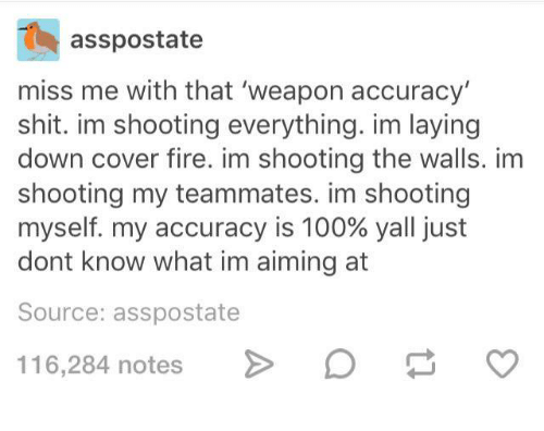Miss Me With That: asspostate  miss me with that 'weapon accuracy  shit. im shooting everything. im laying  down cover fire. im shooting the walls. im  shooting my teammates. im shooting  myself, my accuracy is 100% yall just  dont know what im aiming at  Source: asspostate  116284 notes> Da o