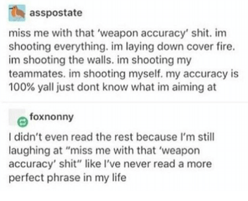"Miss Me With That: asspostate  miss me with that 'weapon accuracy' shit. im  shooting everything. im laying down cover fire.  im shooting the walls. im shooting my  teammates. im shooting myself. my accuracy is  100% yall just dont know what im aiming at  foxnonny  I didn't even read the rest because I'm still  laughing at ""miss me with that 'weapon  accuracy' shit"" like I've never read a more  perfect phrase in my life"