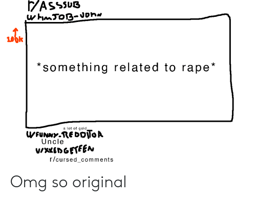 Omg, Rape, and Gold: ASSSUB  uhmToB-Jon  something related to rape*  a lot of gold  WFUNNY-REDoToA  Uncle  vwxxEDGETEEN  r/cursed_comments Omg so original