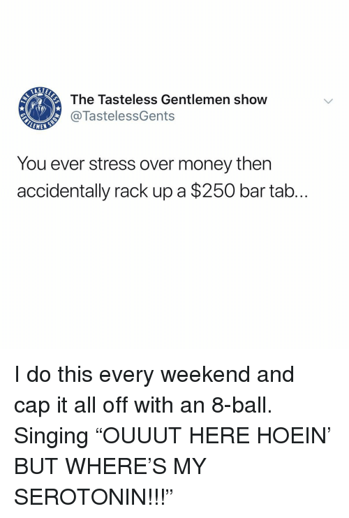 "Memes, Money, and Singing: AST  The Tasteless Gentlemen show  @TastelessGents  EMEW  You ever stress over money then  accidentally rack up a $250 bar tab I do this every weekend and cap it all off with an 8-ball. Singing ""OUUUT HERE HOEIN' BUT WHERE'S MY SEROTONIN!!!"""