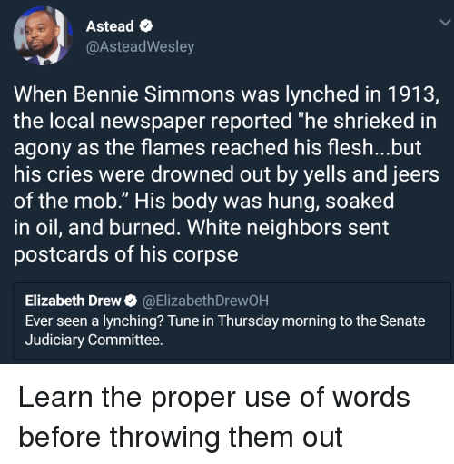 """lynching: Astead  @AsteadWesley  When Bennie Simmons was lynched in 1913,  the local newspaper reported """"he shrieked in  agony as the flames reached his flesh...but  his cries were drowned out by yells and jeers  of the mob."""" His body was hung, soaked  in oil, and burned. White neighbors sent  postcards of his corpse  Elizabeth Drew@ElizabethDrewOH  Ever seen a lynching? Tune in Thursday morning to the Senate  Judiciary Committee. Learn the proper use of words before throwing them out"""