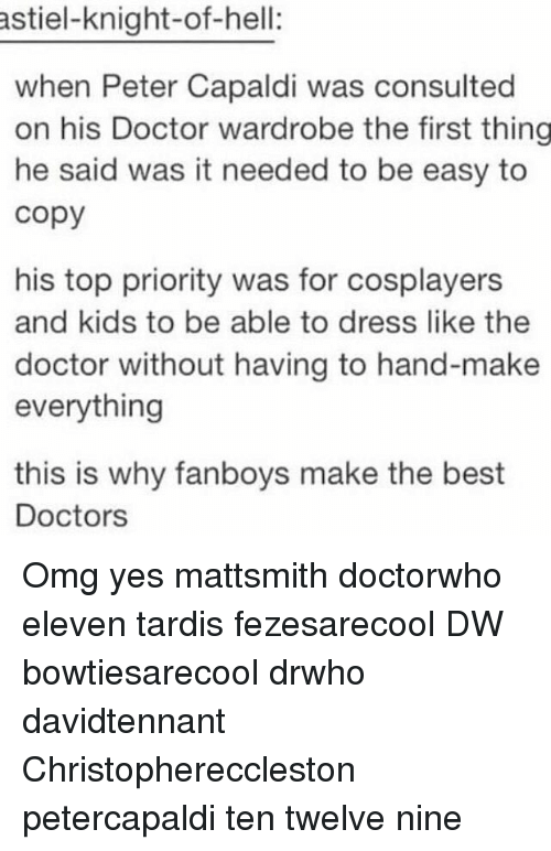cosplayers: astiel-knight-of-hell:  when Peter Capaldi was consulted  on his Doctor wardrobe the first thing  he said was it needed to be easy to  copy  his top priority was for cosplayers  and kids to be able to dress like the  doctor without having to hand-make  everything  this is why fanboys make the best  Doctors Omg yes mattsmith doctorwho eleven tardis fezesarecool DW bowtiesarecool drwho davidtennant Christophereccleston petercapaldi ten twelve nine
