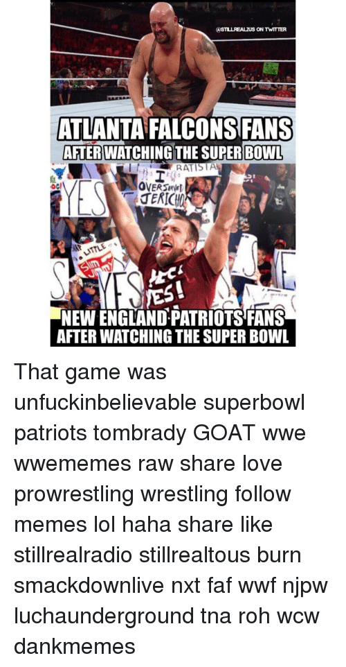 Atlanta Falcon: ASTLULREALzuS ON TWITTER  ATLANTA FALCONS FANS  AFTER WATCHING THE SUPER BOWL  RATISTA  yES!  NEWENGLANDPATRIOTSFANS  AFTERWATCHING THE SUPER BOWL That game was unfuckinbelievable superbowl patriots tombrady GOAT wwe wwememes raw share love prowrestling wrestling follow memes lol haha share like stillrealradio stillrealtous burn smackdownlive nxt faf wwf njpw luchaunderground tna roh wcw dankmemes