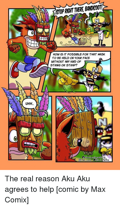 Funny, Help, and The Real: ASTOP RIGHT THERE, BANDICOOT  HOw IS IT POSSIBLE FOR THAT MASK  TO BE HELD ON YOUR FACE  WITHOUT ANY KIND OF  STRING OR STRAP?  UHH The real reason Aku Aku agrees to help [comic by Max Comix]