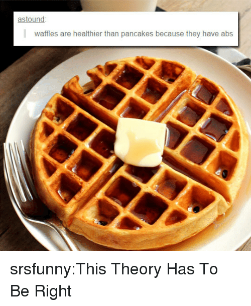 waffles: astound  waffles are healthier than pancakes because they have abs srsfunny:This Theory Has To Be Right