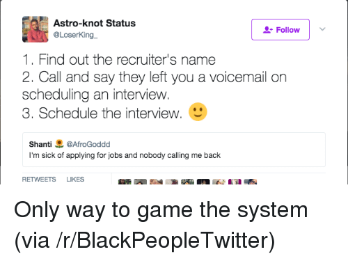 Blackpeopletwitter, Game, and Jobs: Astro-knot Status  @LoserKing  Follow  1. Find out the recruiter's name  2. Call and say they left you a voicemail orn  scheduling an interview.  3. Schedule the interview.  Shanti悪@AfroGoddd  I'm sick of applying for jobs and nobody calling me back  RETWEETS LIKES Only way to game the system (via /r/BlackPeopleTwitter)