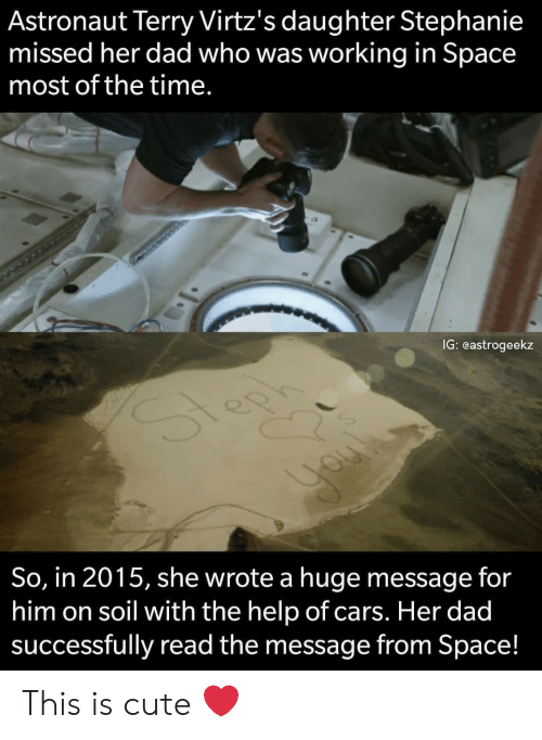 soil: Astronaut Terry Virtz's daughter Stephanie  missed her dad who was working in Space  most of the time.  IG: eastrogeekz  So, in 2015, she wrote a huge message for  him on soil with the help of cars. Her dad  successfully read the message from Space! This is cute ❤️