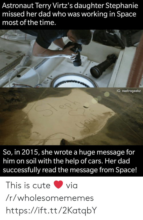 the help: Astronaut Terry Virtz's daughter Stephanie  missed her dad who was working in Space  most of the time.  IG: eastrogeekz  So, in 2015, she wrote a huge message for  him on soil with the help of cars. Her dad  successfully read the message from Space! This is cute ❤️ via /r/wholesomememes https://ift.tt/2KatqbY