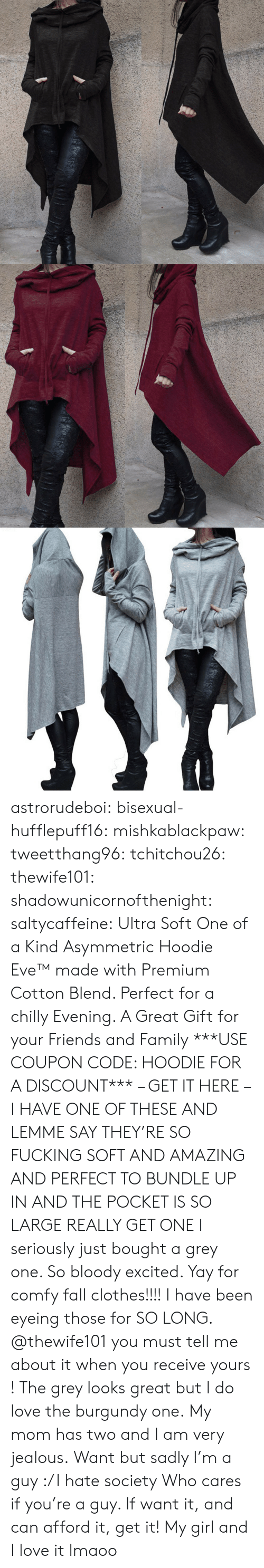 comfy: astrorudeboi: bisexual-hufflepuff16:  mishkablackpaw:   tweetthang96:  tchitchou26:  thewife101:  shadowunicornofthenight:  saltycaffeine:  Ultra Soft One of a Kind Asymmetric Hoodie Eve™ made with Premium Cotton Blend. Perfect for a chilly Evening. A Great Gift for your Friends and Family ***USE COUPON CODE: HOODIE FOR A DISCOUNT*** – GET IT HERE –   I HAVE ONE OF THESE AND LEMME SAY THEY'RE SO FUCKING SOFT AND AMAZING AND PERFECT TO BUNDLE UP IN AND THE POCKET IS SO LARGE REALLY GET ONE   I seriously just bought a grey one. So bloody excited. Yay for comfy fall clothes!!!!   I have been eyeing those for SO LONG. @thewife101 you must tell me about it when you receive yours ! The grey looks great but I do love the burgundy one.   My mom has two and I am very jealous.   Want but sadly I'm a guy :/ I hate society   Who cares if you're a guy. If want it, and can afford it, get it!   My girl and I love it lmaoo