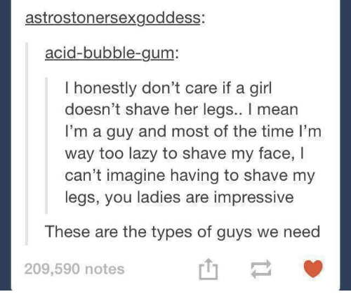 acids: astrostonersexgoddess:  acid-bubble-gum:  I honestly don't care if a girl  doesn't shave her legs.. I mean  I'm a guy and most of the time I'm  way too lazy to shave my face, I  can't imagine having to shave my  legs, you ladies are impressive  These are the types of guys we need  山一  209,590 notes