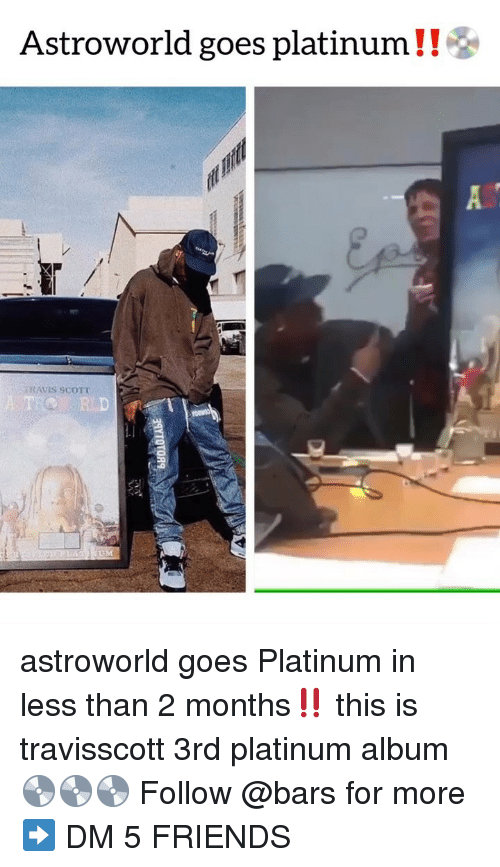 Friends, Memes, and Travis Scott: Astroworld goes platinum ! !  TRAVIS SCOTT  R D astroworld goes Platinum in less than 2 months‼️ this is travisscott 3rd platinum album 💿💿💿 Follow @bars for more ➡️ DM 5 FRIENDS