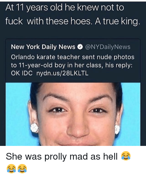Nydailynews: At 11 years old he knew not to  fuck with these hoes. A true king  New York Daily News。@NYDailyNews  Orlando karate teacher sent nude photos  to 11-year-old boy in her class, his reply:  OK IDC nydn.us/28LKLTL She was prolly mad as hell 😂😂😂