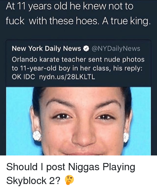 Nydailynews: At 11 years old he knew not to  fuck with these hoes. A true king  New York Daily News @NYDailyNews  Orlando karate teacher sent nude photos  to 11-year-old boy in her class, his reply:  OK IDC nydn.us/28LKLTL Should I post Niggas Playing Skyblock 2? 🤔