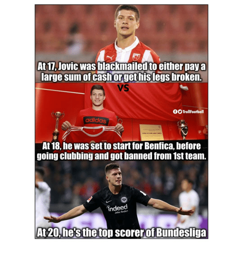 Adidas, Memes, and Indeed: At 17, Jovic was blackmailed to either pay a  arge sum of cash orget hislegs broken.  VS  fOTrollFootball  adidas  At 18, he was set to start for Benfica, before  going clubbing and got banned from 1st team.  indeed  Jobs finden  At20, he's the top scorer of Bundesliga
