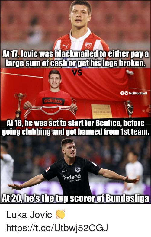Adidas, Memes, and Indeed: At 17, Jovic was blackmailed to either pay a  large sum of cash orget hislegs broken.  VS  fTrollFootball  adidas  At 18, he was set to start for Benfica, before  going clubbing and got banned from 1st team.  indeed  Jobs findern  At 20,he's the top scorerof Bundesliga Luka Jovic 👏 https://t.co/Utbwj52CGJ