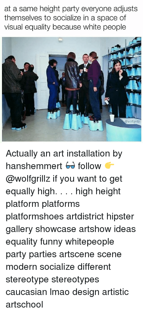 visualizer: at a same height party everyone adjusts  themselves to socialize in a space of  visual equality because white people  awolfgrillz Actually an art installation by hanshemmert 👓 follow 👉 @wolfgrillz if you want to get equally high. . . . high height platform platforms platformshoes artdistrict hipster gallery showcase artshow ideas equality funny whitepeople party parties artscene scene modern socialize different stereotype stereotypes caucasian lmao design artistic artschool