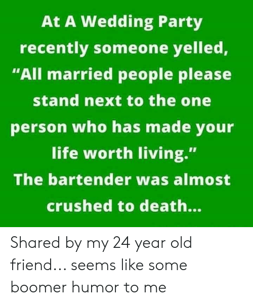 """Life, Party, and Death: At A Wedding Party  recently someone yelled,  """"All married people please  stand next to the one  person who has made your  life worth living.""""  The bartender was almost  crushed to death... Shared by my 24 year old friend... seems like some boomer humor to me"""
