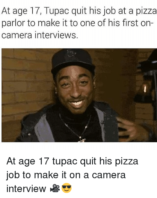 Memes, Pizza, and Camera: At age 17, Tupac quit his job at a pizza  parlor to make it to one of his first on-  camera interviews. At age 17 tupac quit his pizza job to make it on a camera interview 🎥😎