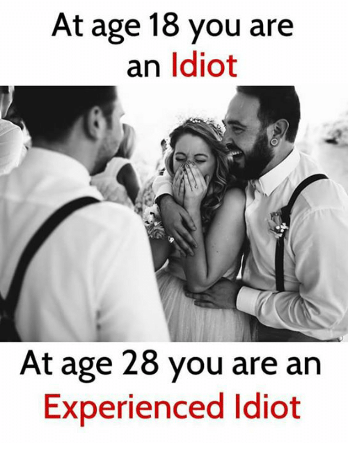 At Age 18 You Are an Ldiot at Age 28 You Are an Experienced Idiot