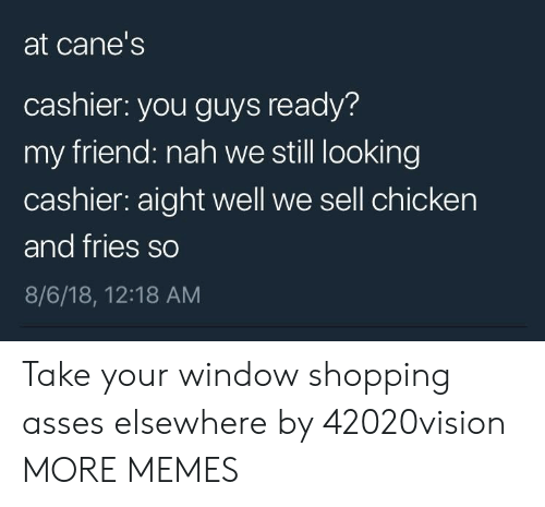 canes: at cane's  cashier: you guys ready?  my friend: nah we still looking  cashier: aight well we sell chicken  and fries so  8/6/18, 12:18 AM Take your window shopping asses elsewhere by 42020vision MORE MEMES
