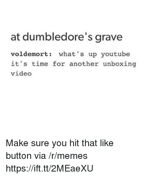 like button: at dumbledore's grave  voldemort: what's up youtube  it's time for another unboxing  video Make sure you hit that like button via /r/memes https://ift.tt/2MEaeXU