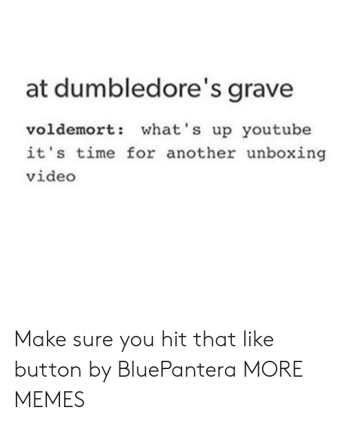like button: at dumbledore's grave  voldemort: what's up youtube  it's time for another unboxing  video Make sure you hit that like button by BluePantera MORE MEMES