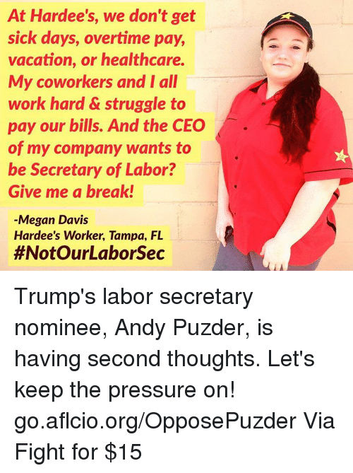Megan, Memes, and Pressure: At Hardee's, we don't get  sick days, overtime pay,  vacation, or healthcare.  My coworkers and I all  work hard & struggle to  pay our bills. And the CEO  of my company wants to  be Secretary of Labor?  Give me a break!  Megan Davis  Hardee's Worker, Tampa, FL  #Not OurLaborsec Trump's labor secretary nominee, Andy Puzder, is having second thoughts.   Let's keep the pressure on! go.aflcio.org/OpposePuzder  Via Fight for $15
