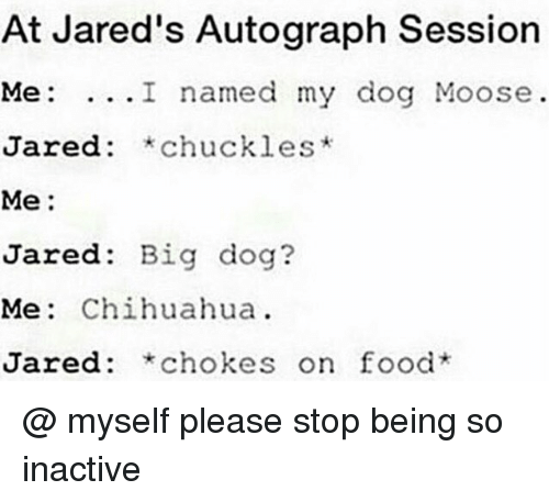 big dog: At Jared's Autograph Session  Me: ...I named my dog Moose  Jared: *chuckles*  Me:  Jared: Big dog?  Me: Chihuahua  Jared: *chokes on food @ myself please stop being so inactive