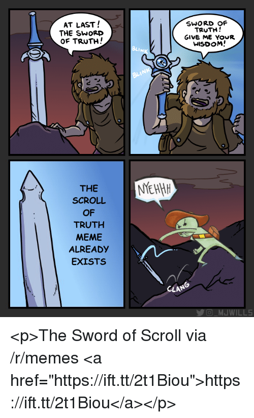 """the sword of truth: AT LAST!  THE SWOrD  of TRUTH!  SWORD OF  TRUTH!  GIVE ME YOUR  WISDOM!  BLINK  NK  THE  SCROLL  OF  TRUTH  MEME  ALREADY  EXISTS  CLAN  WILLS <p>The Sword of Scroll via /r/memes <a href=""""https://ift.tt/2t1Biou"""">https://ift.tt/2t1Biou</a></p>"""