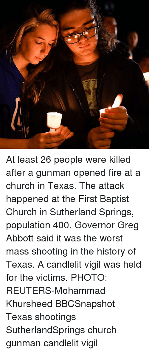 vigil: At least 26 people were killed after a gunman opened fire at a church in Texas. The attack happened at the First Baptist Church in Sutherland Springs, population 400. Governor Greg Abbott said it was the worst mass shooting in the history of Texas. A candlelit vigil was held for the victims. PHOTO: REUTERS-Mohammad Khursheed BBCSnapshot Texas shootings SutherlandSprings church gunman candlelit vigil