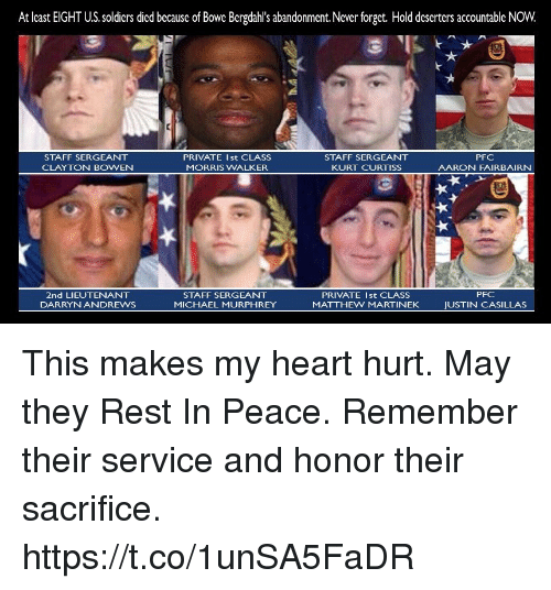 Memes, Soldiers, and Heart: At least EIGHT U.S. soldiers died because of Bowe Bergdahl's abandonment.Never forget. Hold deserters accountable NOW.  STAFF SERGEANT  CLAYTON BOWEN  PRIVATE Ist CLASS  MORRIS WALKER  STAFF SERGEANT  KURT CURTISS  PFC  AARON FAIRBAIRN  PFC  2nd LIEUTENANT  DARRYNANDREWS  STAFF SERGEANT  MICHAEL MURPHREY  PRIVATE Ist CLASS  MATTHEW MARTINEK  JUSTIN CASILLAS This makes my heart hurt. May they Rest In Peace. Remember their service and honor their sacrifice. https://t.co/1unSA5FaDR