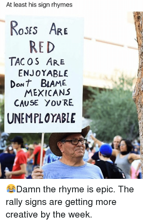 Epicly: At least his sign rhymes  oss AR  RED  TAC OS ARE  ENJOYABLE  DoNT BLAME  MEXICANS  CAUSE YOU RE  UNEMPLOYABLE 😂Damn the rhyme is epic. The rally signs are getting more creative by the week.